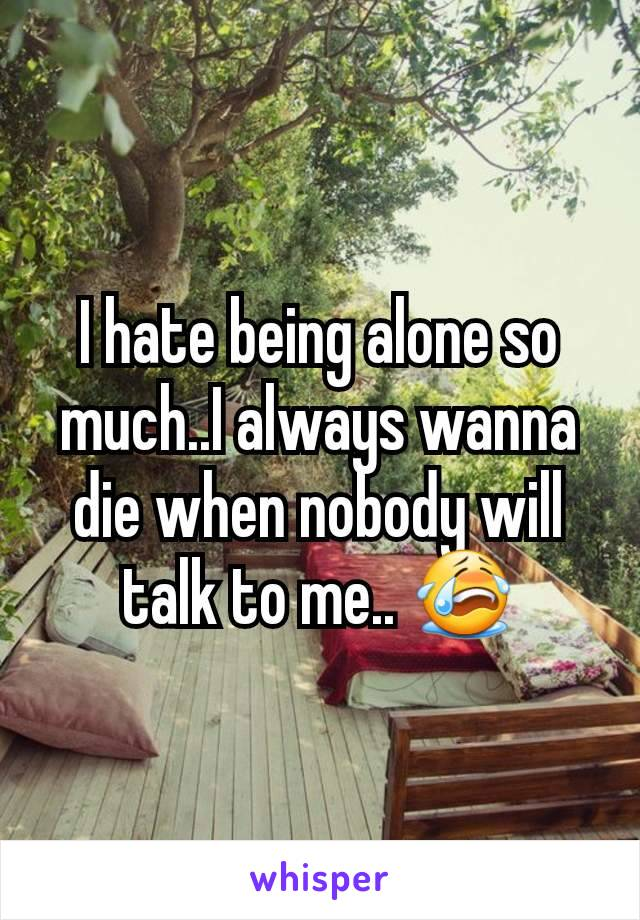 I hate being alone so much..I always wanna die when nobody will talk to me.. 😭