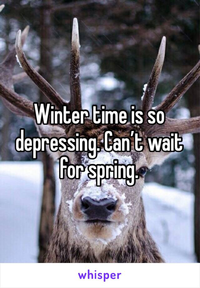 Winter time is so depressing. Can't wait for spring.