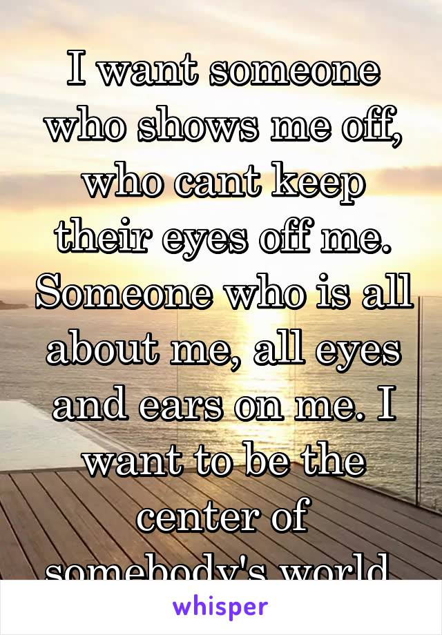 I want someone who shows me off, who cant keep their eyes off me. Someone who is all about me, all eyes and ears on me. I want to be the center of somebody's world.