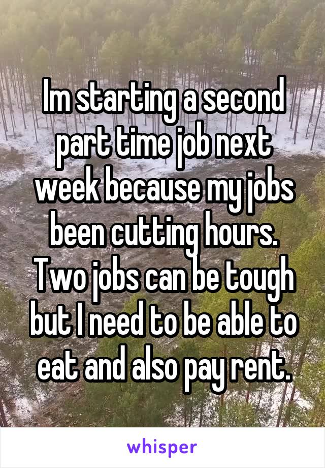 Im starting a second part time job next week because my jobs been cutting hours. Two jobs can be tough but I need to be able to eat and also pay rent.
