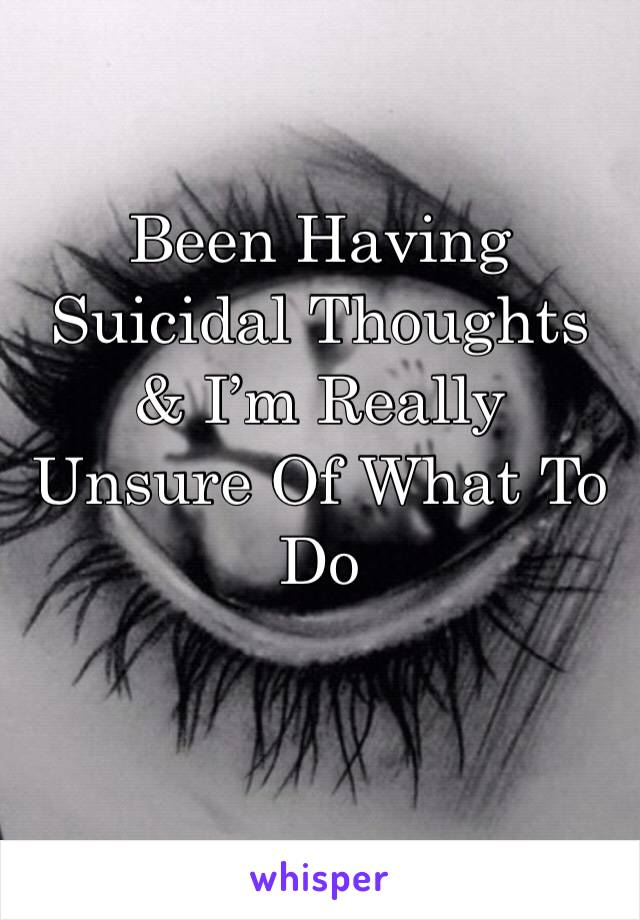 Been Having Suicidal Thoughts & I'm Really Unsure Of What To Do