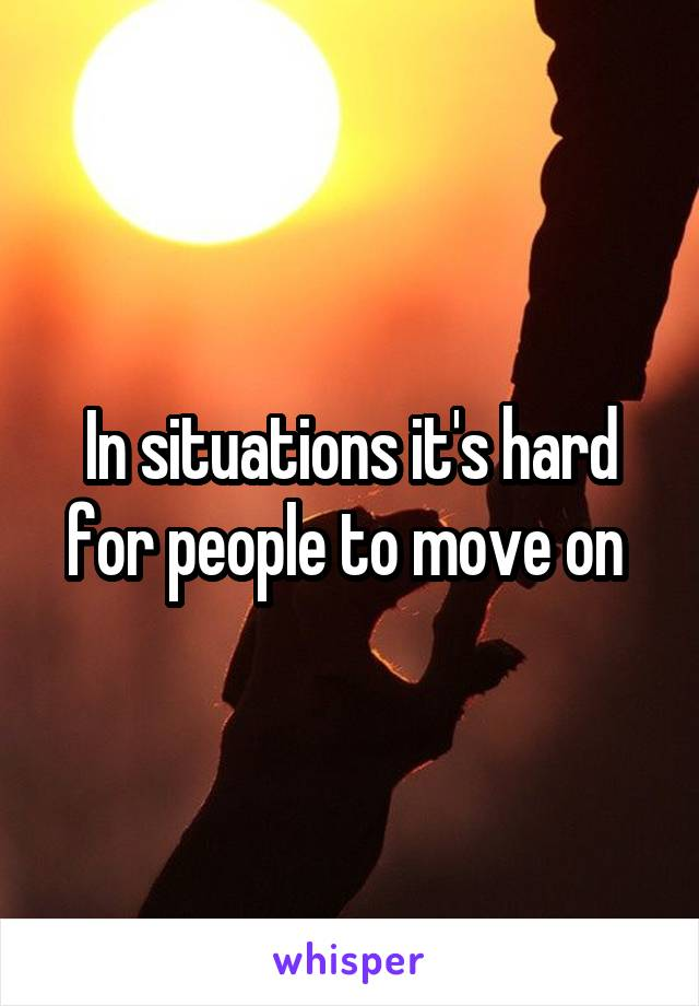 In situations it's hard for people to move on