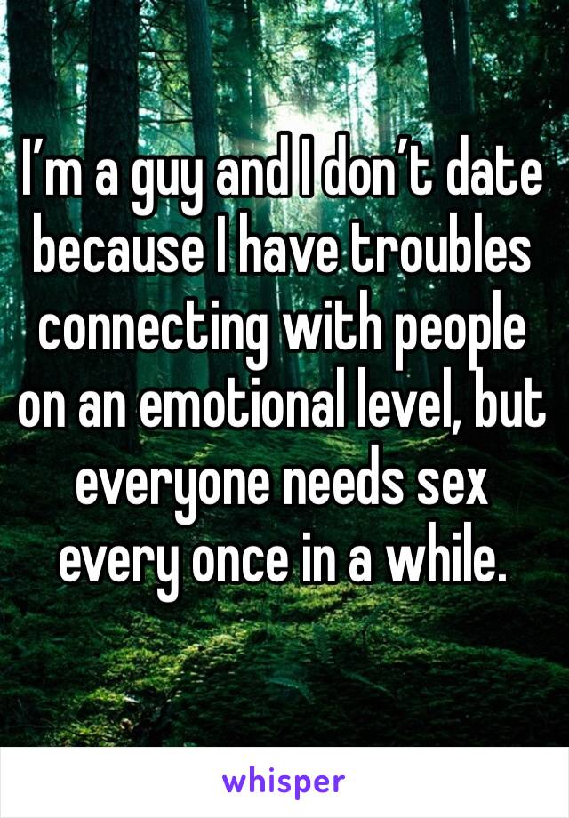 I'm a guy and I don't date because I have troubles connecting with people on an emotional level, but everyone needs sex every once in a while.