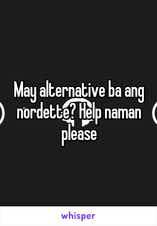 May alternative ba ang nordette? Help naman please