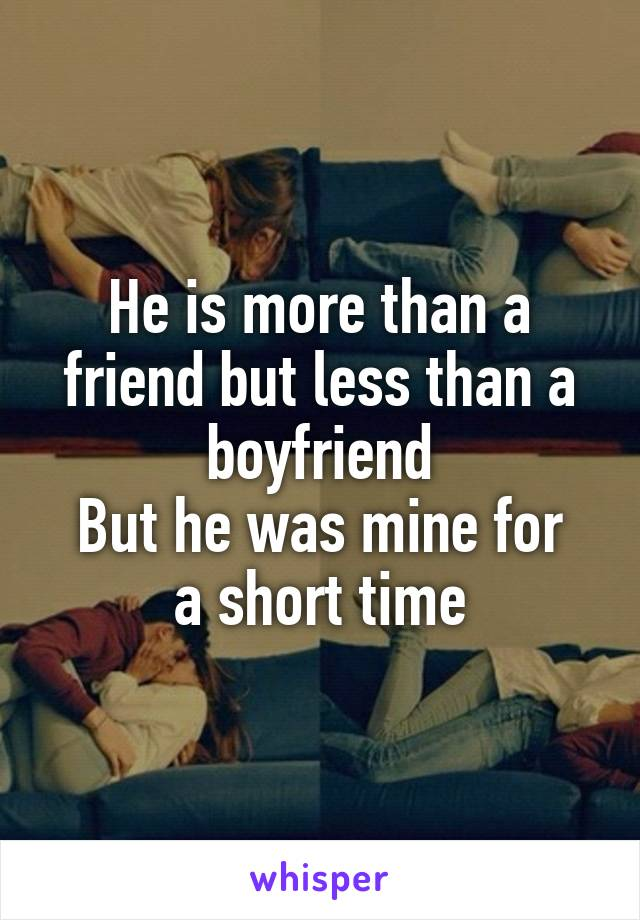 He is more than a friend but less than a boyfriend But he was mine for a short time