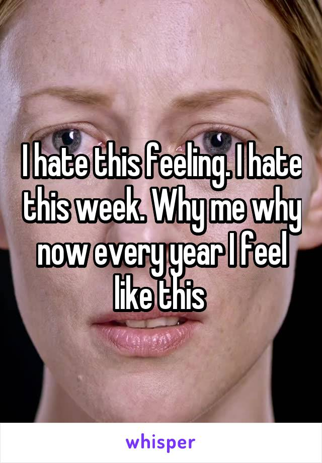 I hate this feeling. I hate this week. Why me why now every year I feel like this