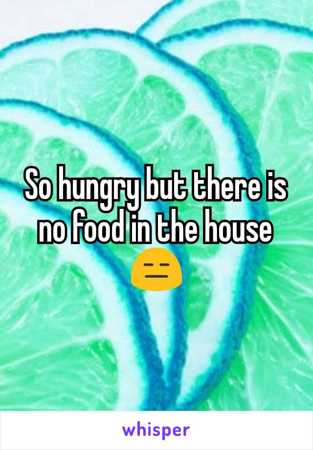 So hungry but there is no food in the house 😑