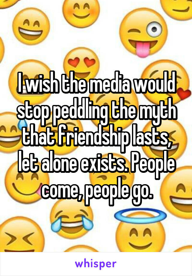 I wish the media would stop peddling the myth that friendship lasts, let alone exists. People come, people go.