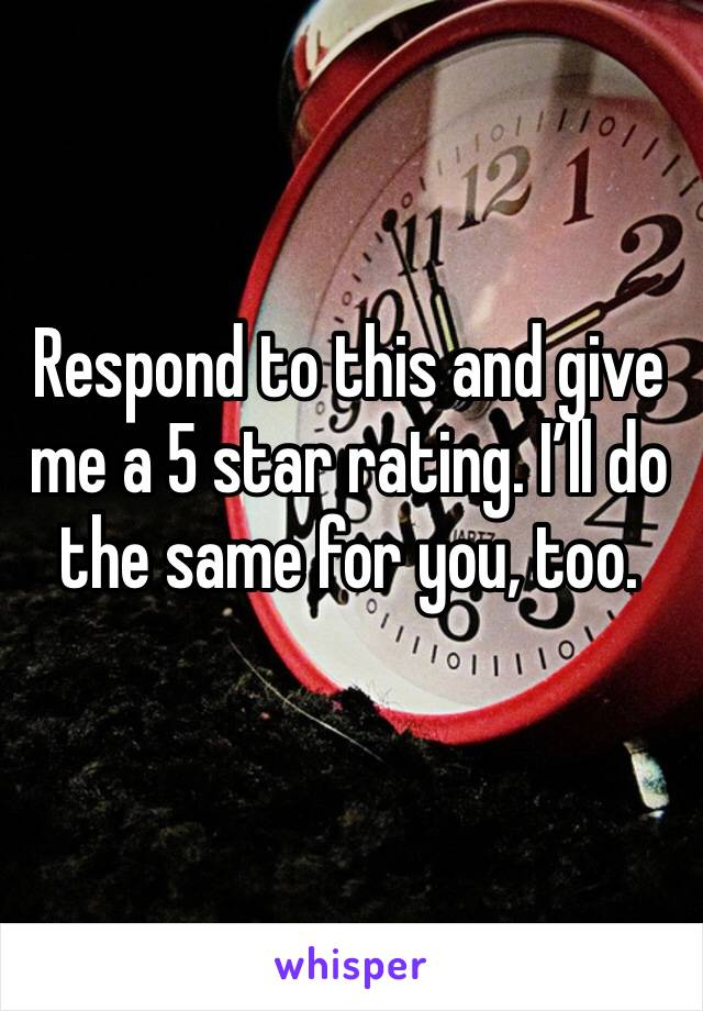 Respond to this and give me a 5 star rating. I'll do the same for you, too.