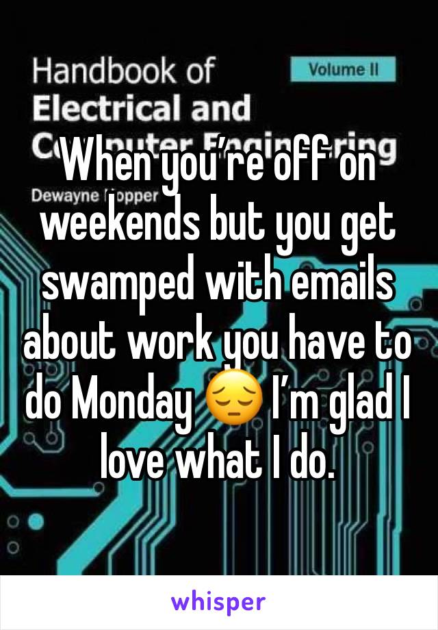 When you're off on weekends but you get swamped with emails about work you have to do Monday 😔 I'm glad I love what I do.