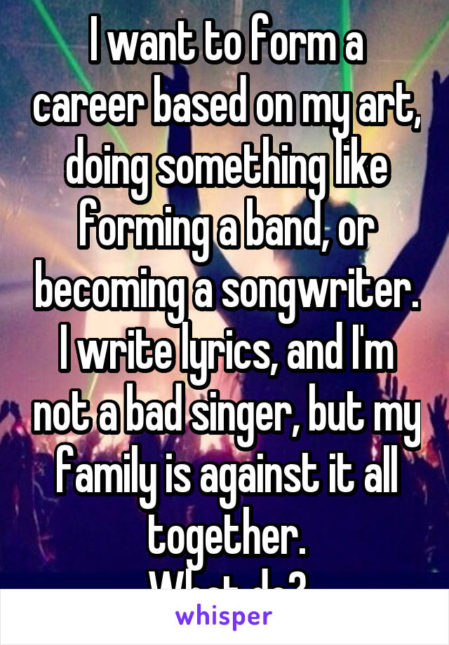 I want to form a career based on my art, doing something like forming a band, or becoming a songwriter. I write lyrics, and I'm not a bad singer, but my family is against it all together. What do?