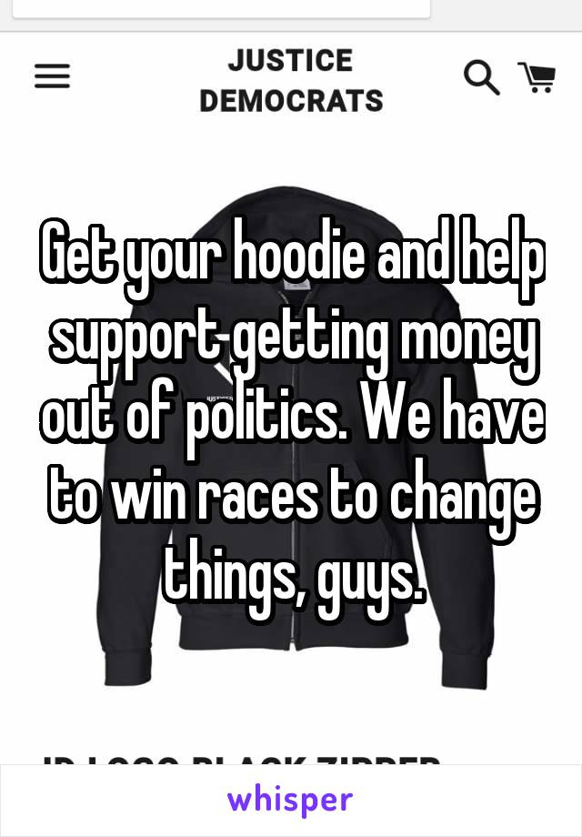 Get your hoodie and help support getting money out of politics. We have to win races to change things, guys.
