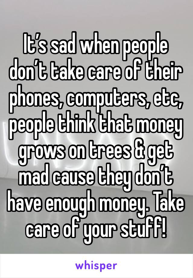 It's sad when people don't take care of their phones, computers, etc, people think that money grows on trees & get mad cause they don't have enough money. Take care of your stuff!