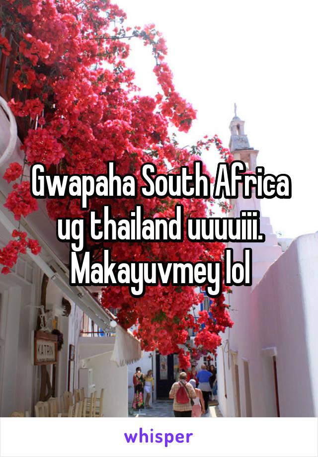 Gwapaha South Africa ug thailand uuuuiii. Makayuvmey lol