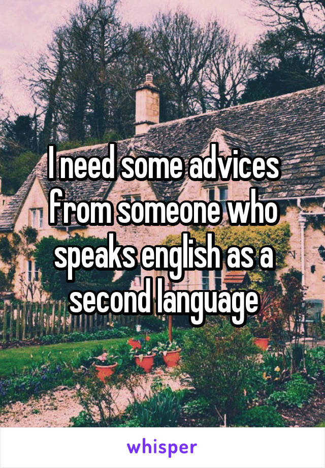 I need some advices from someone who speaks english as a second language