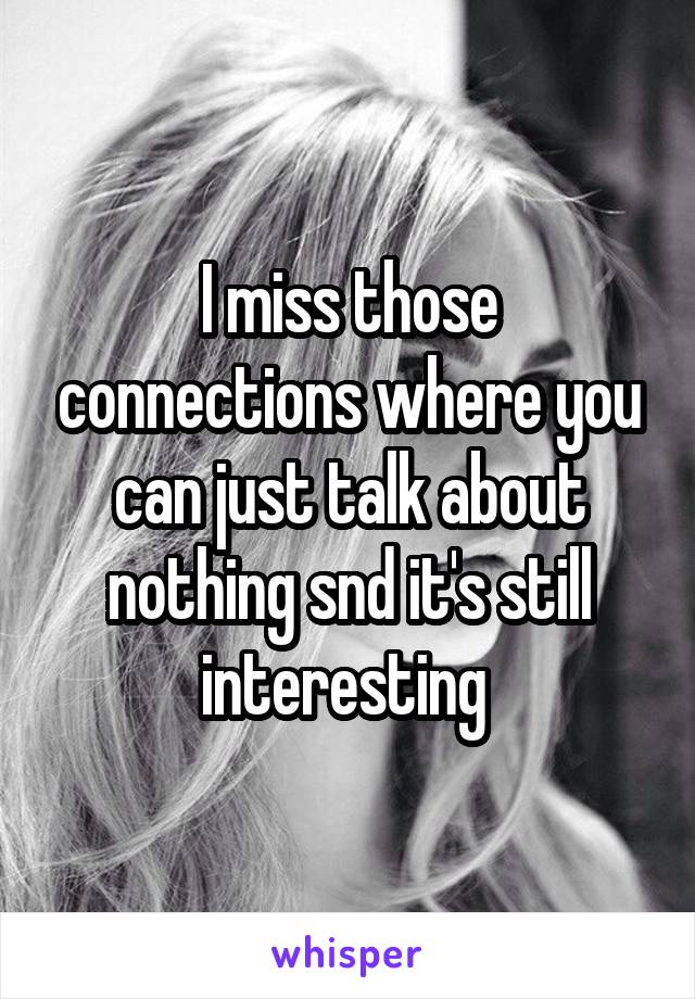 I miss those connections where you can just talk about nothing snd it's still interesting