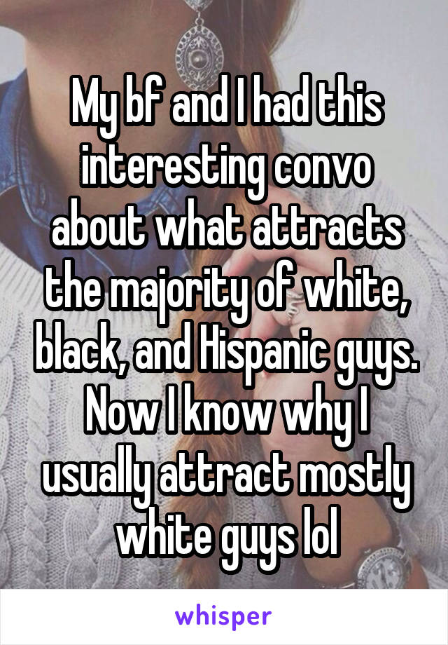 My bf and I had this interesting convo about what attracts the majority of white, black, and Hispanic guys. Now I know why I usually attract mostly white guys lol