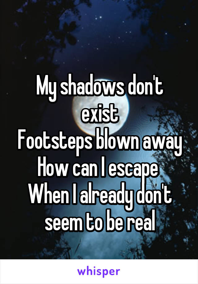 My shadows don't exist Footsteps blown away How can I escape  When I already don't seem to be real