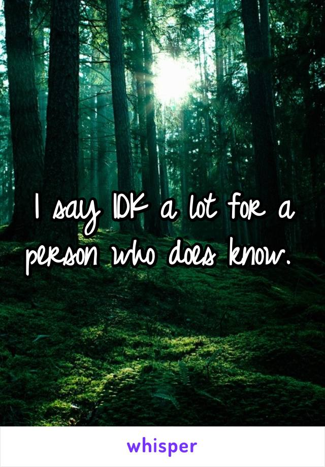 I say IDK a lot for a person who does know.