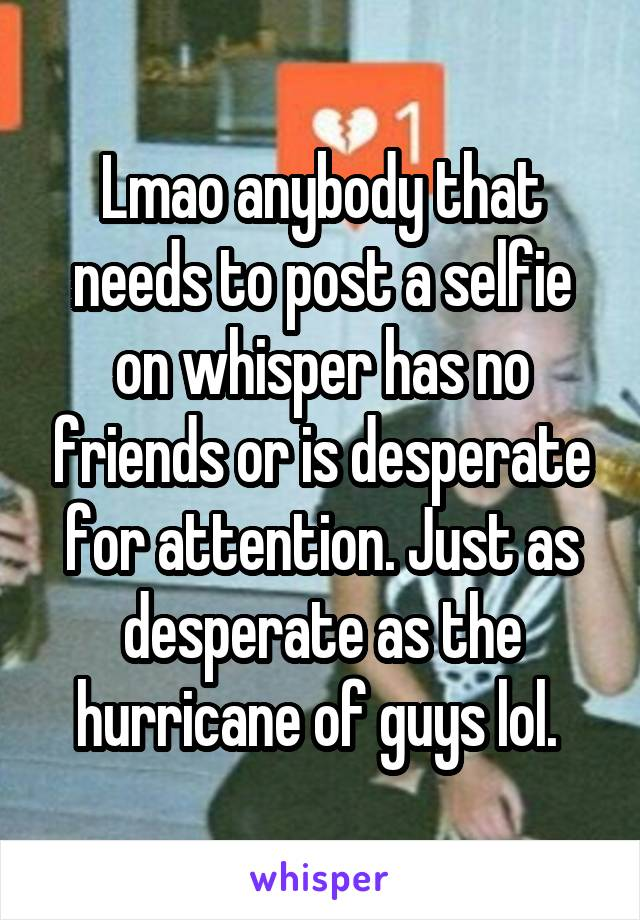 Lmao anybody that needs to post a selfie on whisper has no friends or is desperate for attention. Just as desperate as the hurricane of guys lol.