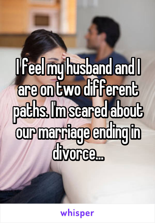 I feel my husband and I are on two different paths. I'm scared about our marriage ending in divorce...