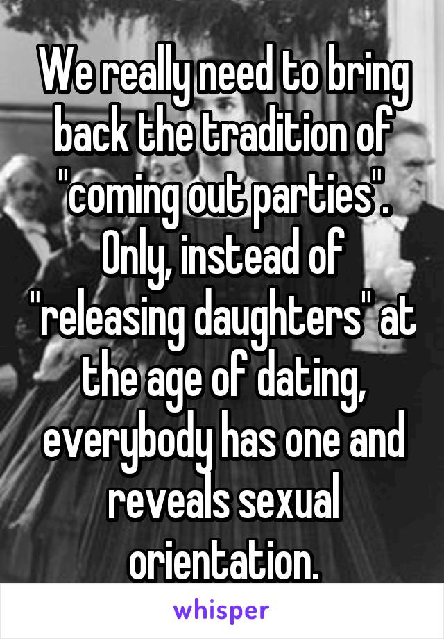 "We really need to bring back the tradition of ""coming out parties"". Only, instead of ""releasing daughters"" at the age of dating, everybody has one and reveals sexual orientation."