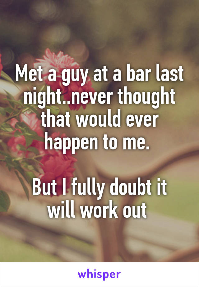 Met a guy at a bar last night..never thought that would ever happen to me.   But I fully doubt it will work out