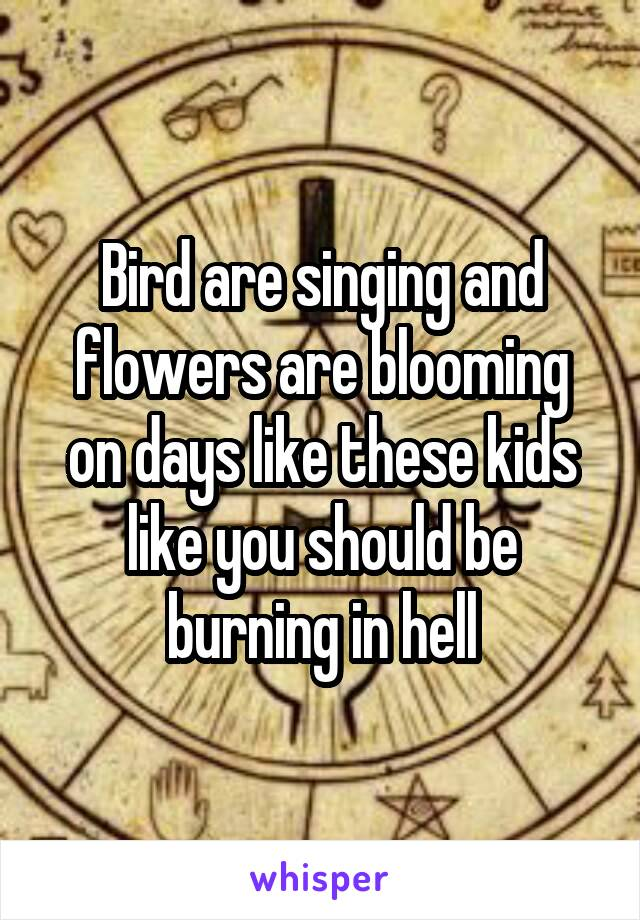 Bird are singing and flowers are blooming on days like these kids like you should be burning in hell