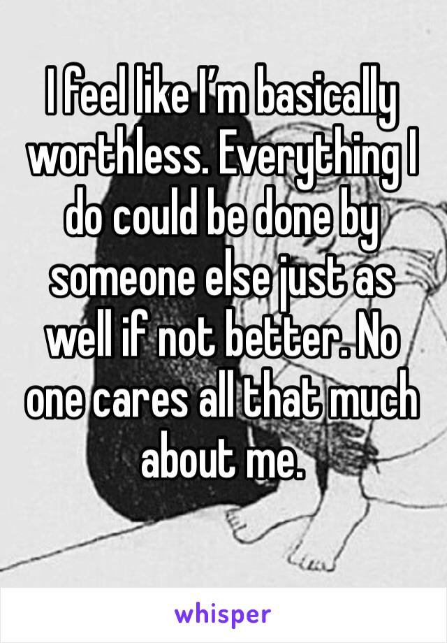 I feel like I'm basically worthless. Everything I do could be done by someone else just as well if not better. No one cares all that much about me.