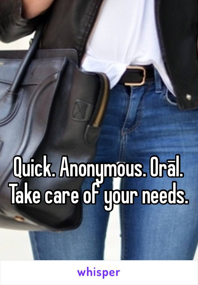 Quick. Anonymous. Orāl. Take care of your needs.