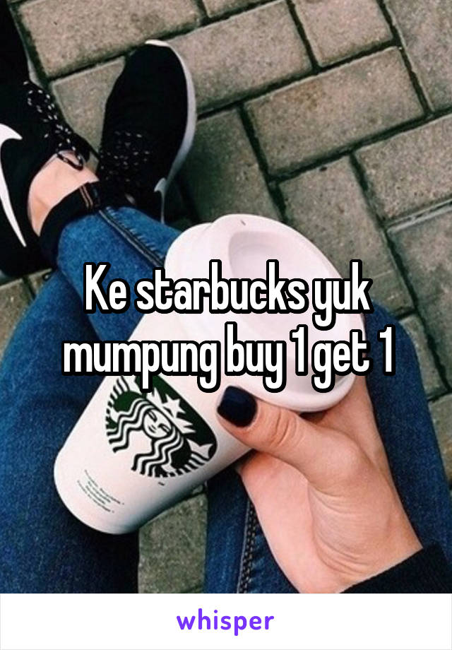 Ke starbucks yuk mumpung buy 1 get 1