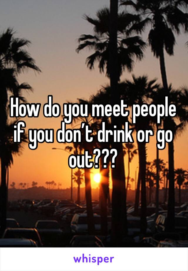 How do you meet people if you don't drink or go out???