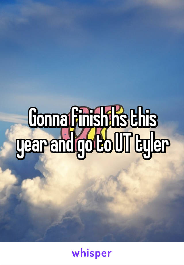 Gonna finish hs this year and go to UT tyler