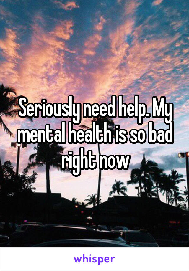 Seriously need help. My mental health is so bad right now