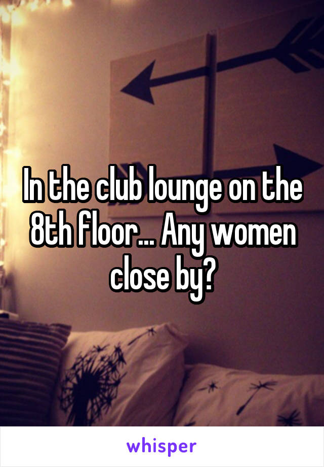 In the club lounge on the 8th floor... Any women close by?