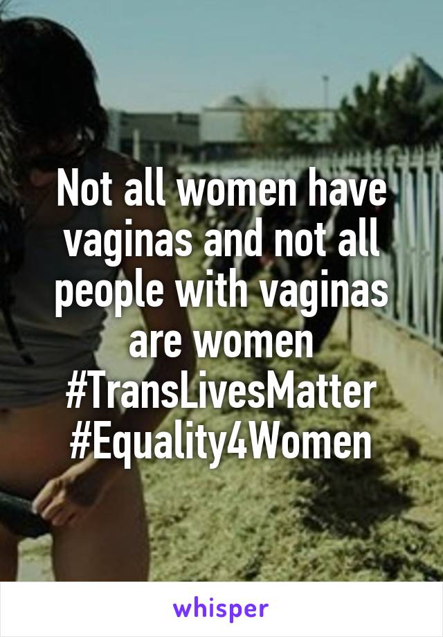 Not all women have vaginas and not all people with vaginas are women #TransLivesMatter #Equality4Women