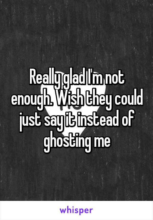 Really glad I'm not enough. Wish they could just say it instead of ghosting me