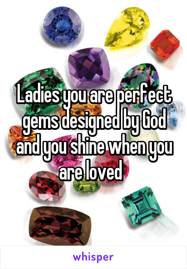 Ladies you are perfect gems designed by God and you shine when you are loved
