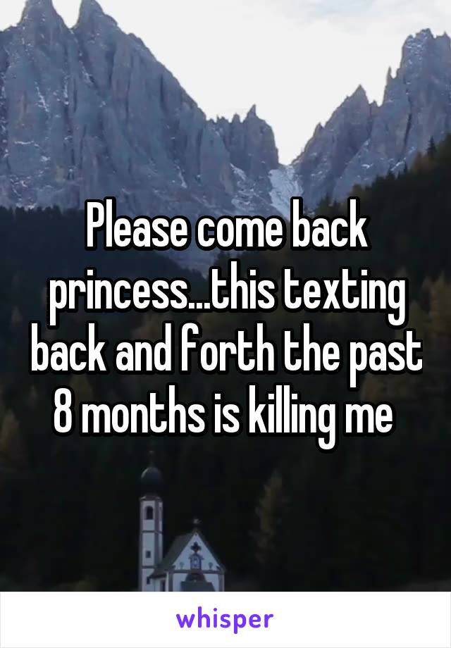Please come back princess...this texting back and forth the past 8 months is killing me