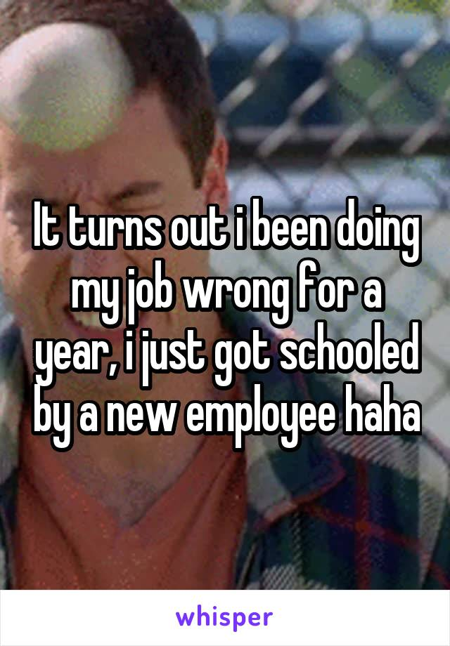 It turns out i been doing my job wrong for a year, i just got schooled by a new employee haha