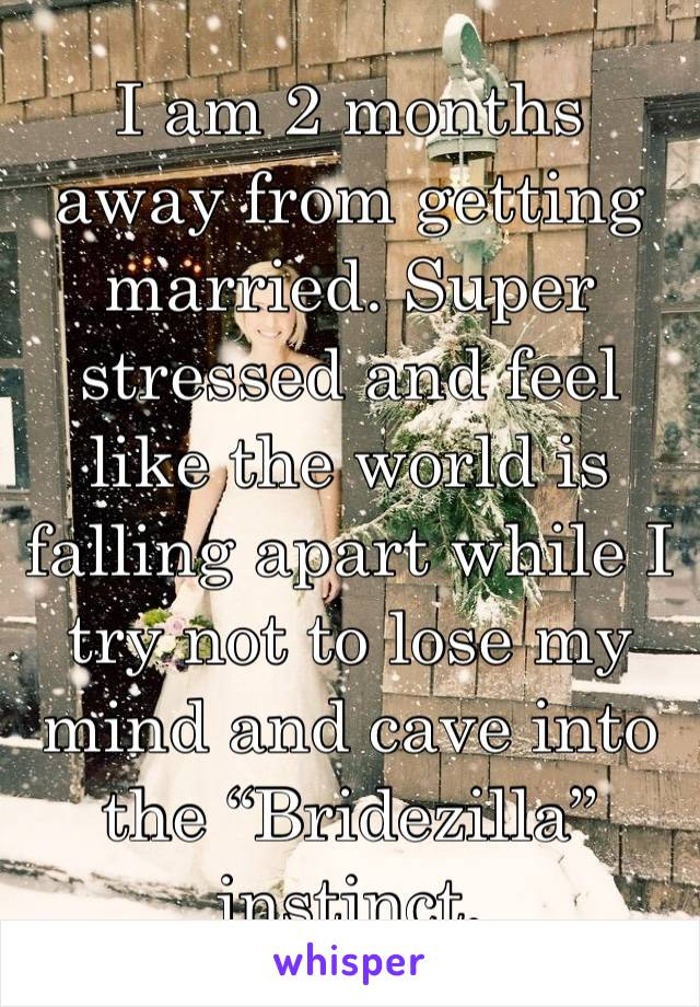 "I am 2 months away from getting married. Super stressed and feel like the world is falling apart while I try not to lose my mind and cave into the ""Bridezilla"" instinct."