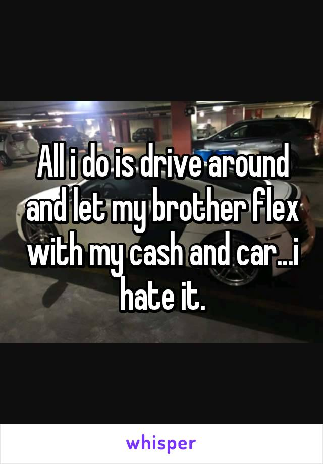 All i do is drive around and let my brother flex with my cash and car...i hate it.