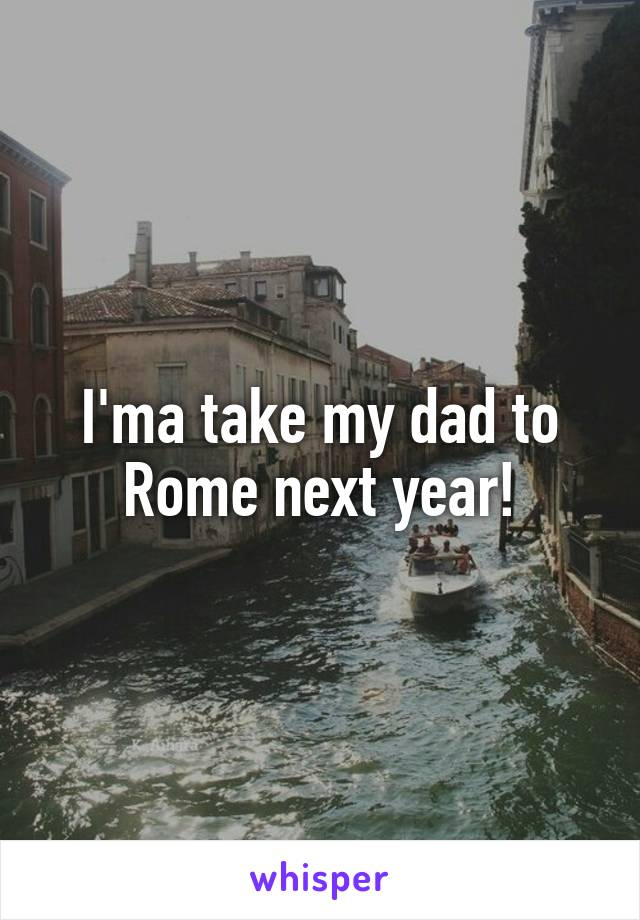 I'ma take my dad to Rome next year!