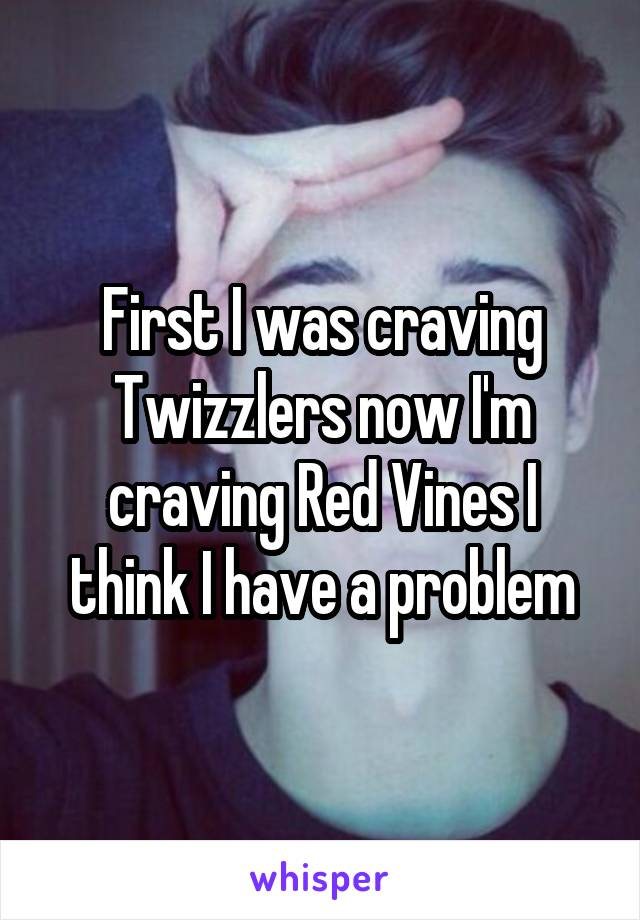 First I was craving Twizzlers now I'm craving Red Vines I think I have a problem