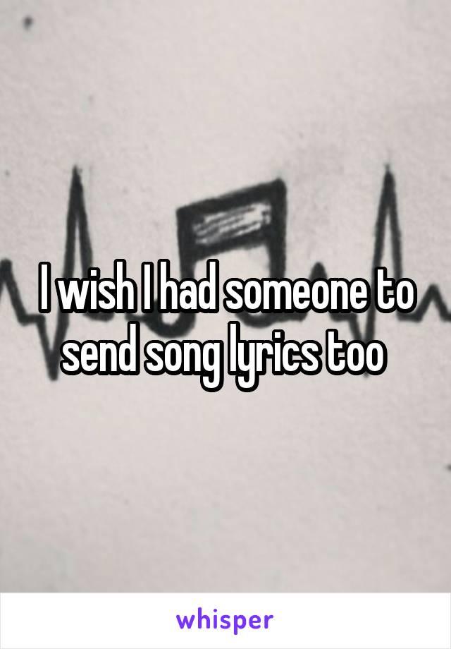 I wish I had someone to send song lyrics too