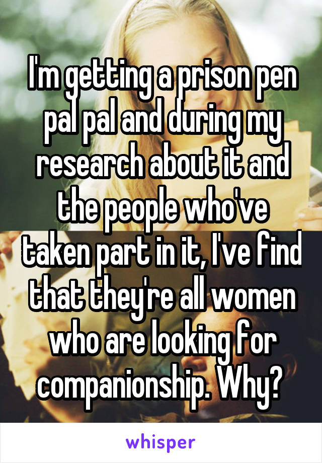 I'm getting a prison pen pal pal and during my research about it and the people who've taken part in it, I've find that they're all women who are looking for companionship. Why?