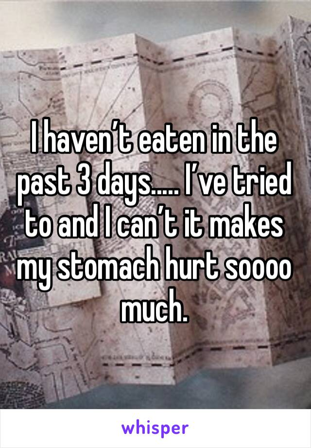 I haven't eaten in the past 3 days..... I've tried to and I can't it makes my stomach hurt soooo much.