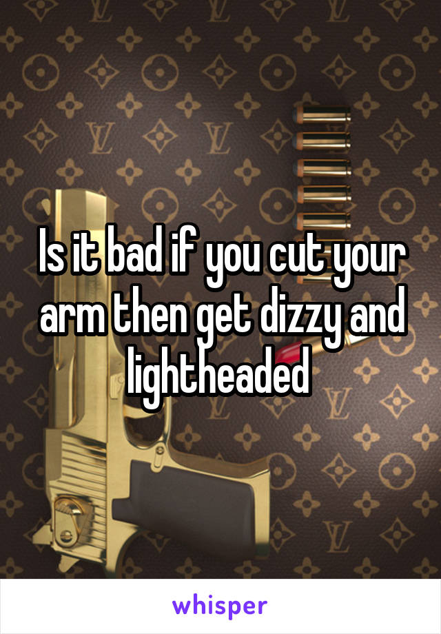 Is it bad if you cut your arm then get dizzy and lightheaded