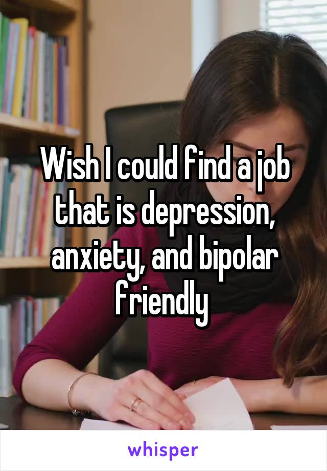 Wish I could find a job that is depression, anxiety, and bipolar friendly