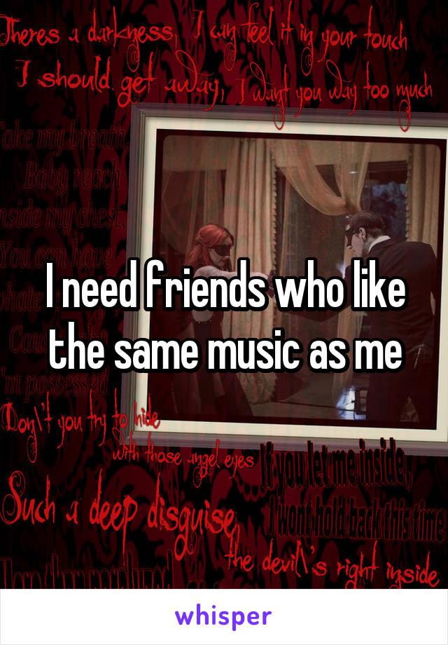 I need friends who like the same music as me